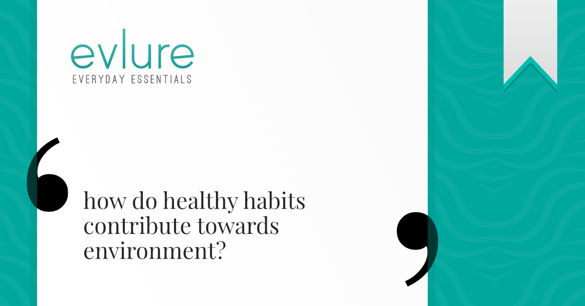 How do Healthy Habits Contribute Towards Environment?
